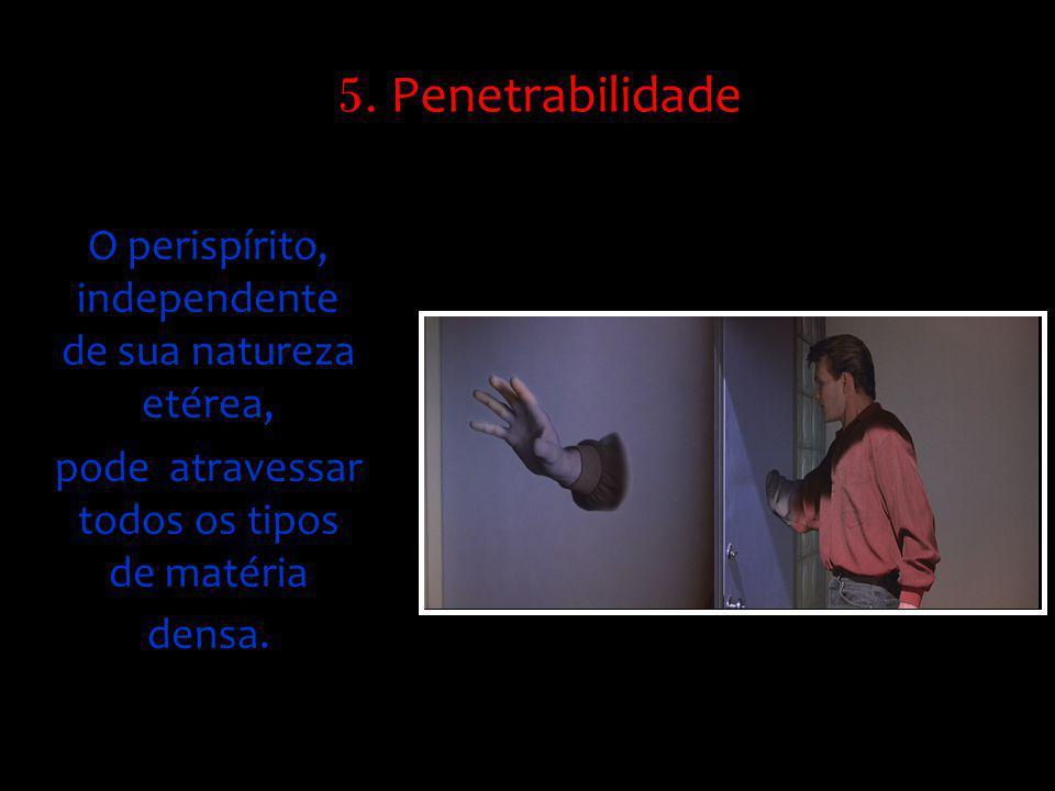 5. Penetrabilidade O perispírito, independente de sua natureza etérea,