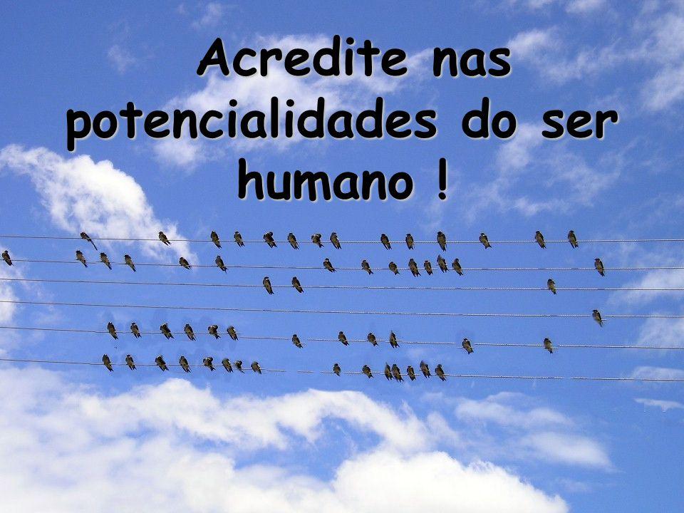 Acredite nas potencialidades do ser humano !