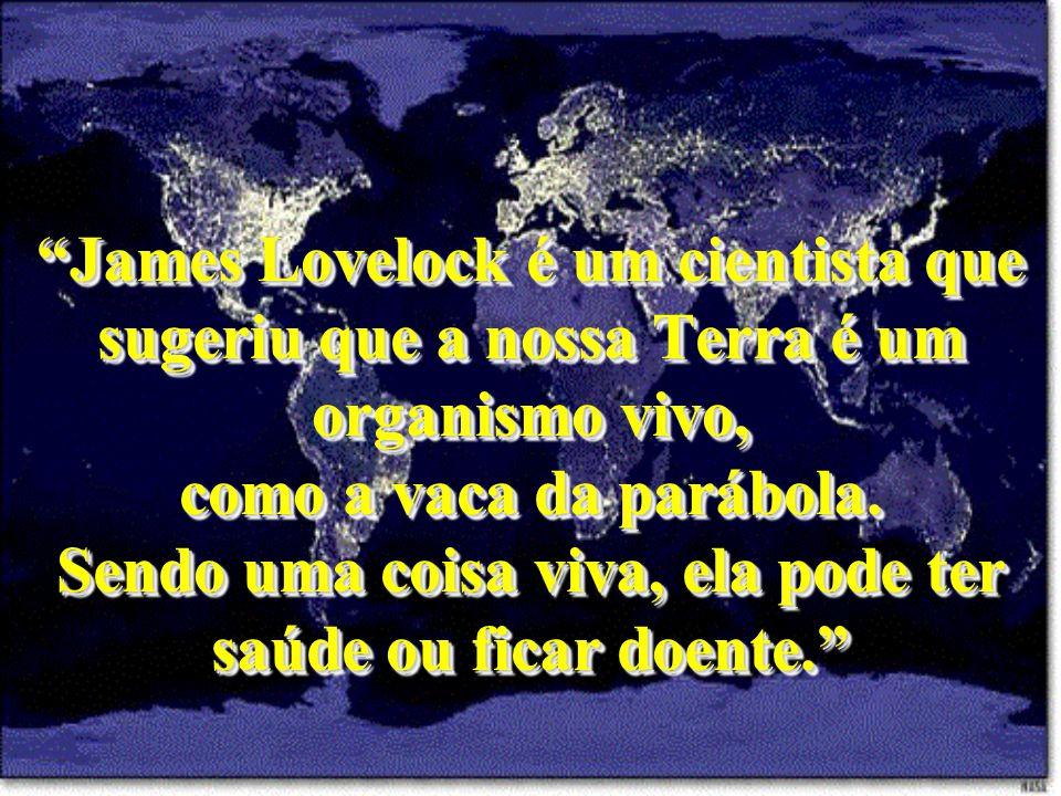 James Lovelock é um cientista que sugeriu que a nossa Terra é um organismo vivo, como a vaca da parábola.