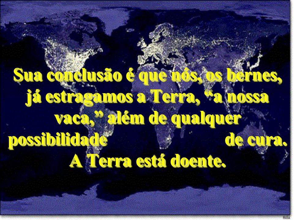 Sua conclusão é que nós, os bernes, já estragamos a Terra, a nossa vaca, além de qualquer possibilidade de cura.