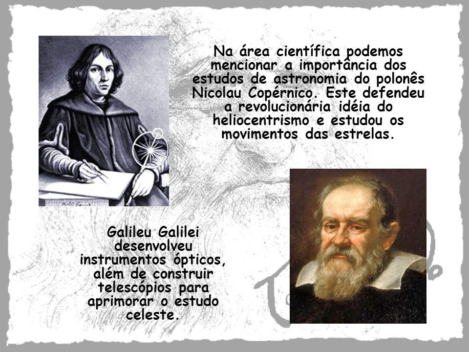 Na área científica podemos mencionar a importância dos estudos de astronomia do polonês Nicolau Copérnico. Este defendeu a revolucionária idéia do heliocentrismo e estudou os movimentos das estrelas.