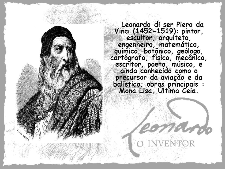 - Leonardo di ser Piero da Vinci (1452-1519): pintor, escultor, arquiteto, engenheiro, matemático, químico, botânico, geólogo, cartógrafo, físico, mecânico, escritor, poeta, músico, e ainda conhecido como o precursor da aviação e da balística; obras principais : Mona Lisa, Última Ceia.
