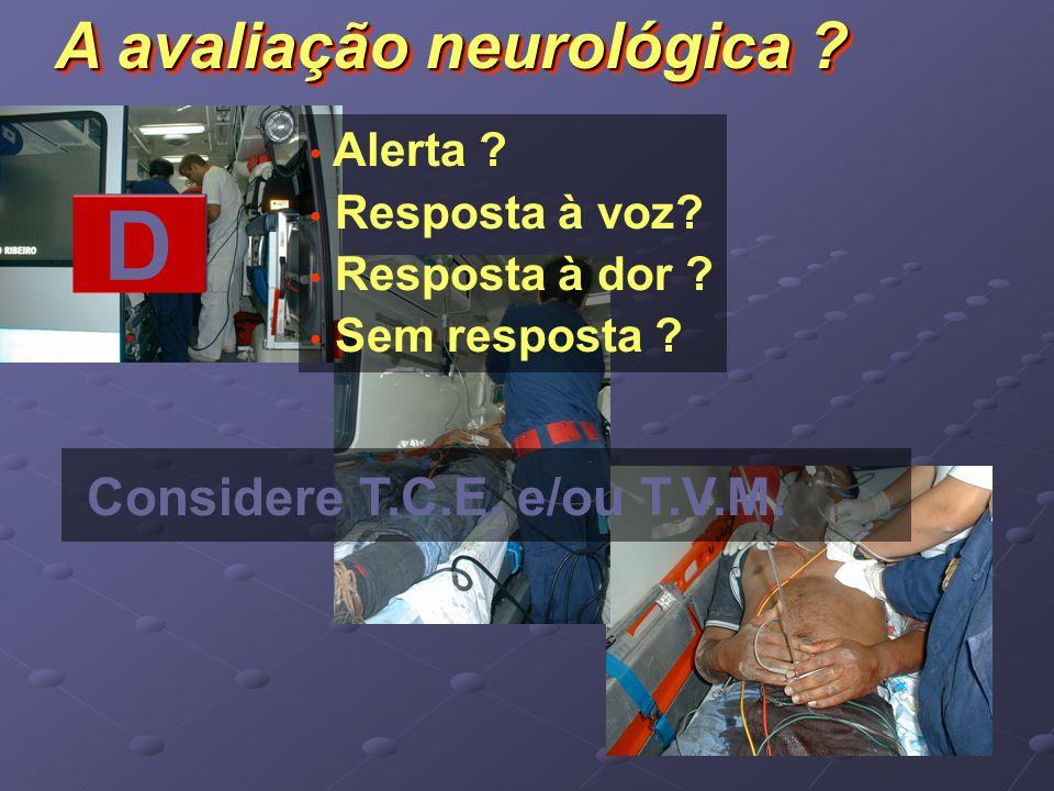 D A avaliação neurológica Considere T.C.E. e/ou T.V.M. Alerta