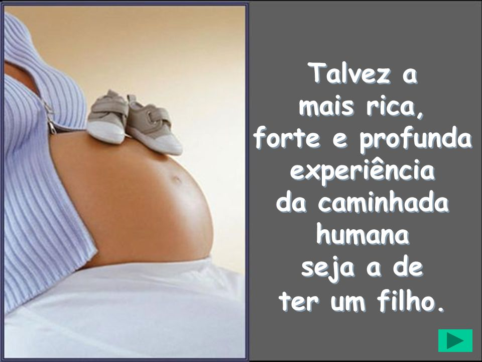 Talvez a mais rica, forte e profunda experiência da caminhada humana seja a de ter um filho.