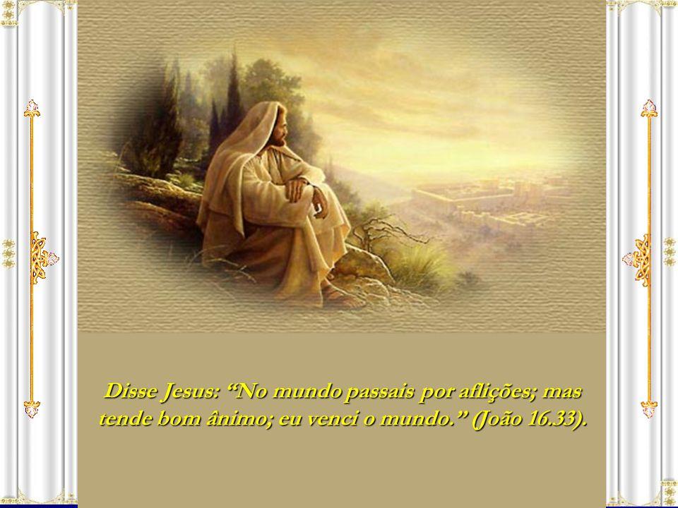 Disse Jesus: No mundo passais por aflições; mas tende bom ânimo; eu venci o mundo. (João 16.33).