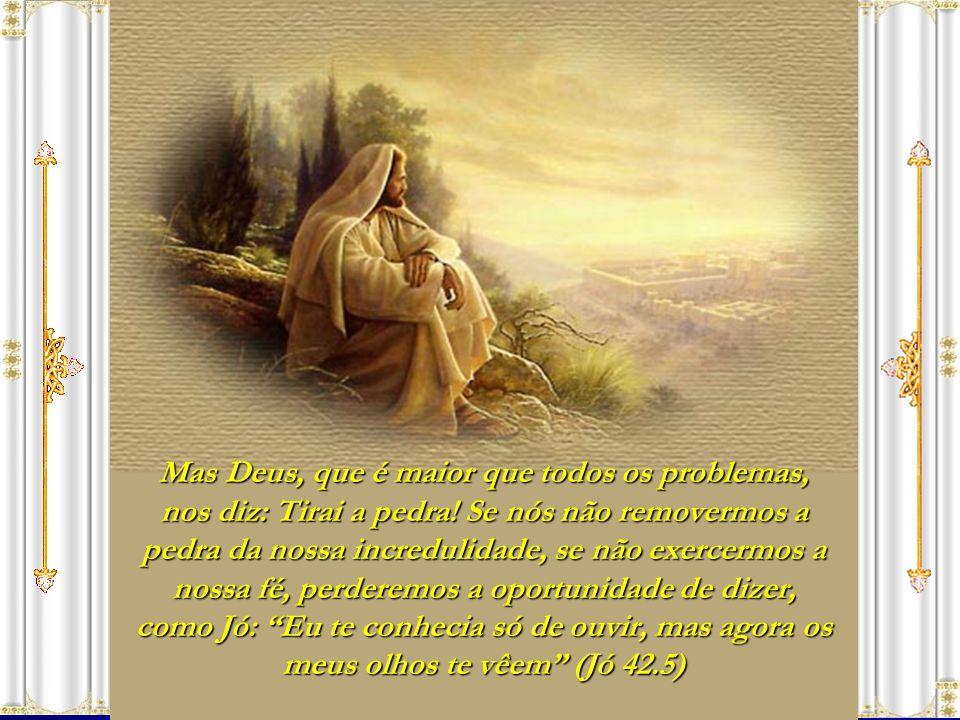 Mas Deus, que é maior que todos os problemas, nos diz: Tirai a pedra