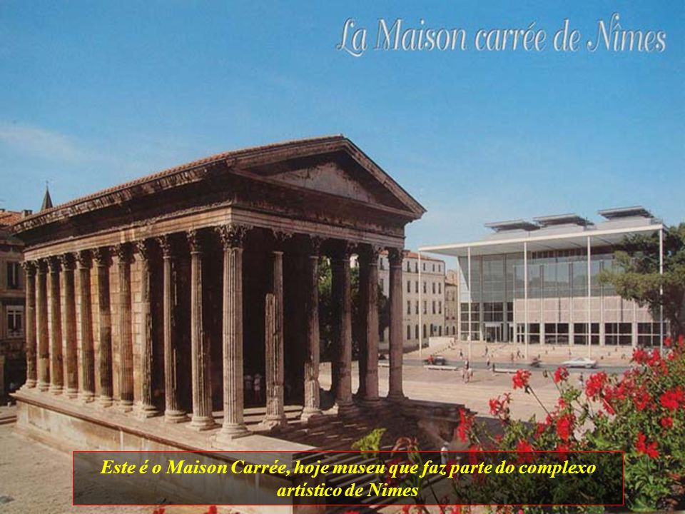 Este é o Maison Carrée, hoje museu que faz parte do complexo artístico de Nimes
