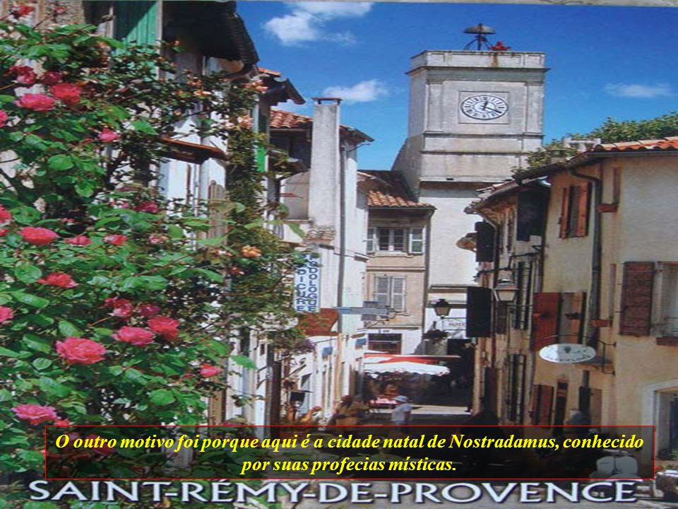O outro motivo foi porque aqui é a cidade natal de Nostradamus, conhecido por suas profecias místicas.