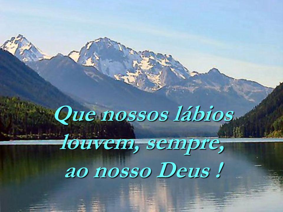 Que nossos lábios louvem, sempre, ao nosso Deus !