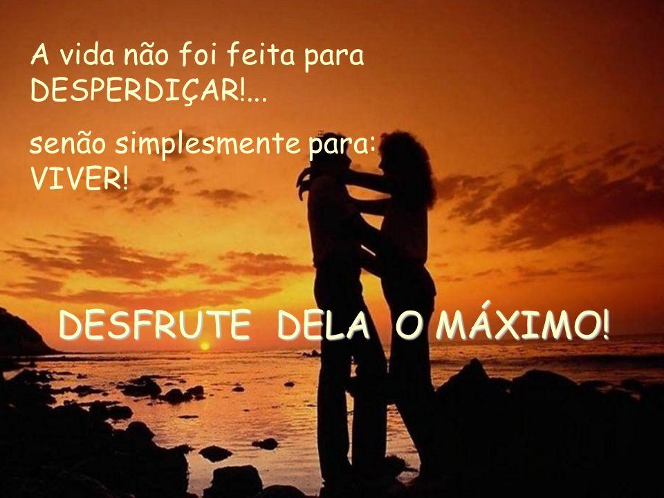 DESFRUTE DELA O MÁXIMO! A vida não foi feita para DESPERDIÇAR!...