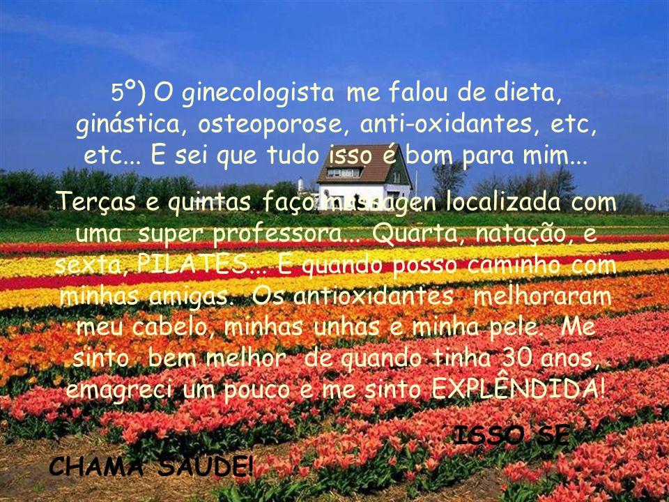 5º) O ginecologista me falou de dieta, ginástica, osteoporose, anti-oxidantes, etc, etc... E sei que tudo isso é bom para mim...