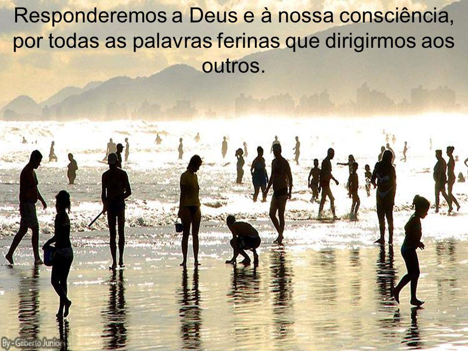 Responderemos a Deus e à nossa consciência, por todas as palavras ferinas que dirigirmos aos outros.
