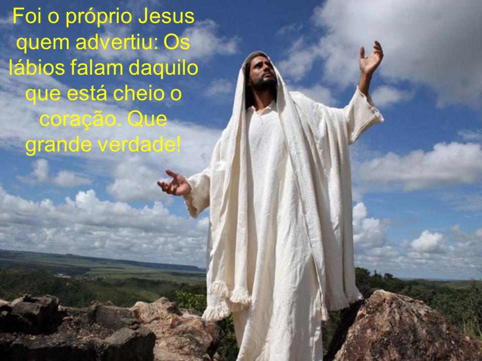 Foi o próprio Jesus quem advertiu: Os lábios falam daquilo que está cheio o coração.