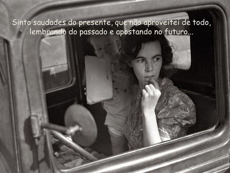 Sinto saudades do presente, que não aproveitei de todo, lembrando do passado e apostando no futuro...