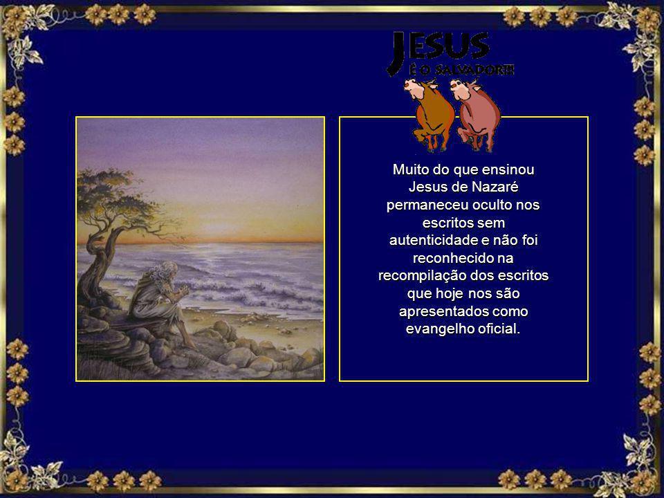 Muito do que ensinou Jesus de Nazaré permaneceu oculto nos escritos sem autenticidade e não foi reconhecido na recompilação dos escritos que hoje nos são apresentados como evangelho oficial.