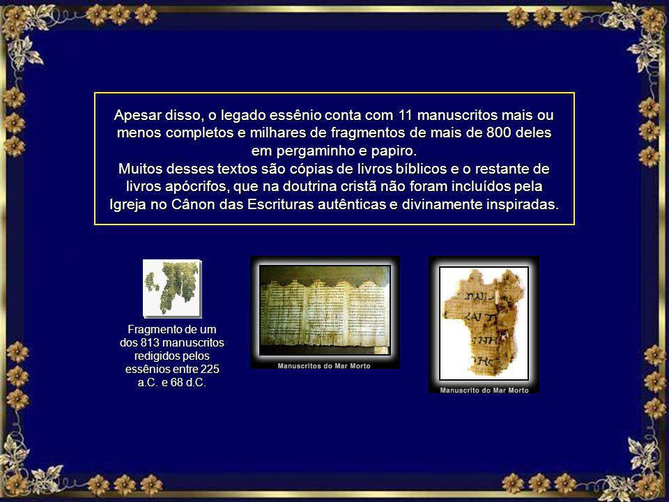 Apesar disso, o legado essênio conta com 11 manuscritos mais ou menos completos e milhares de fragmentos de mais de 800 deles em pergaminho e papiro.
