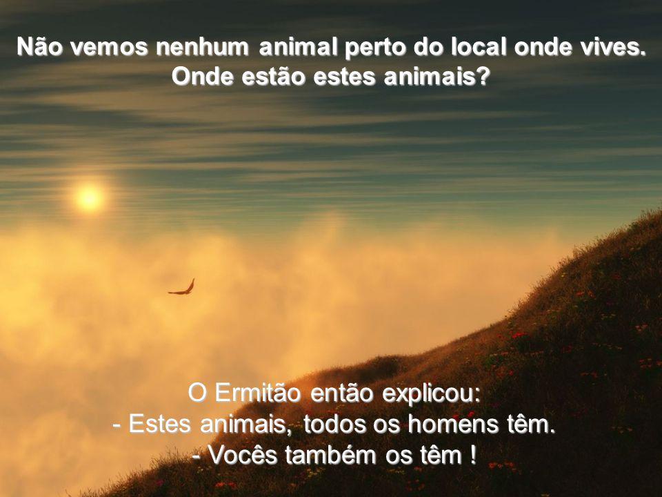 O Ermitão então explicou: Estes animais, todos os homens têm.
