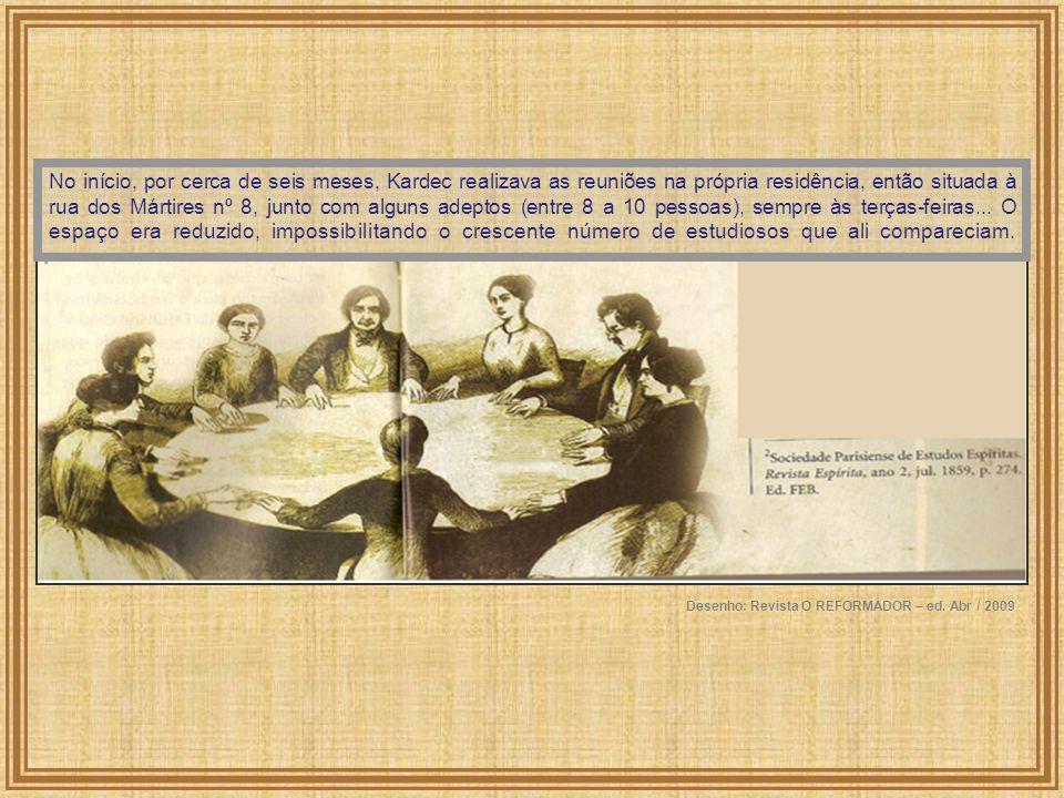 No início, por cerca de seis meses, Kardec realizava as reuniões na própria residência, então situada à rua dos Mártires nº 8, junto com alguns adeptos (entre 8 a 10 pessoas), sempre às terças-feiras... O espaço era reduzido, impossibilitando o crescente número de estudiosos que ali compareciam.