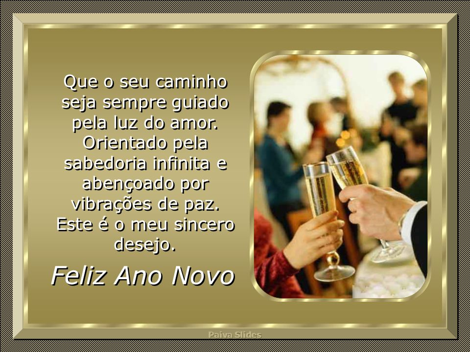 Feliz Ano Novo Que o seu caminho seja sempre guiado pela luz do amor.