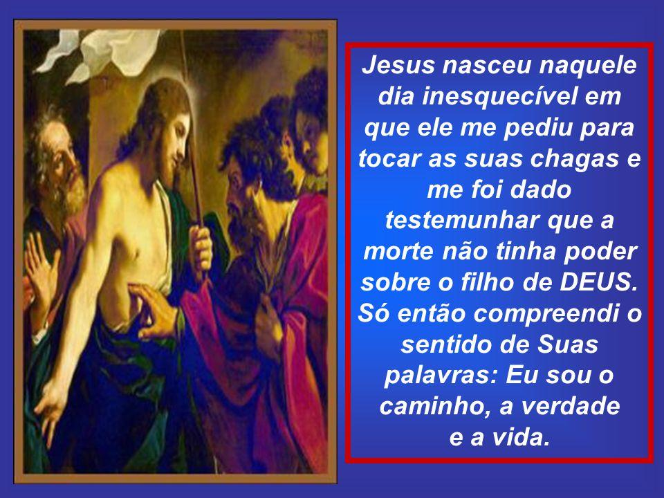 Jesus nasceu naquele dia inesquecível em que ele me pediu para tocar as suas chagas e me foi dado testemunhar que a morte não tinha poder sobre o filho de DEUS.