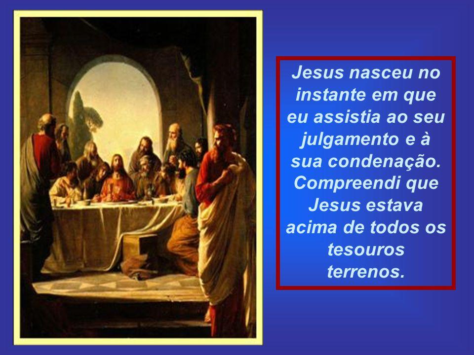 Jesus nasceu no instante em que eu assistia ao seu julgamento e à sua condenação.