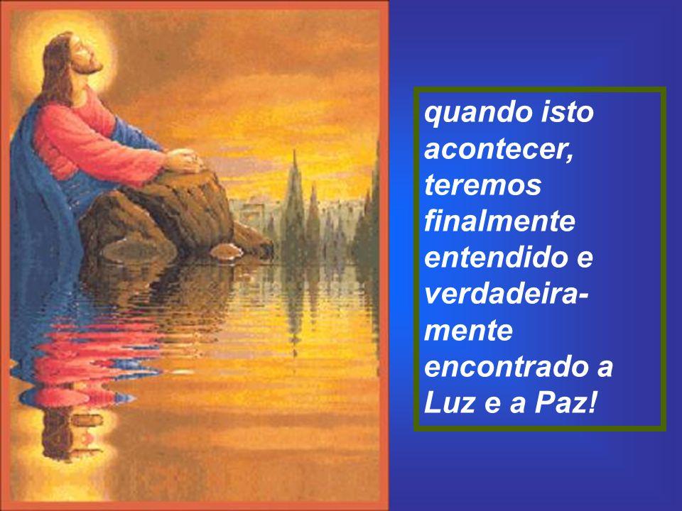 quando isto acontecer, teremos finalmente entendido e verdadeira-mente encontrado a Luz e a Paz!