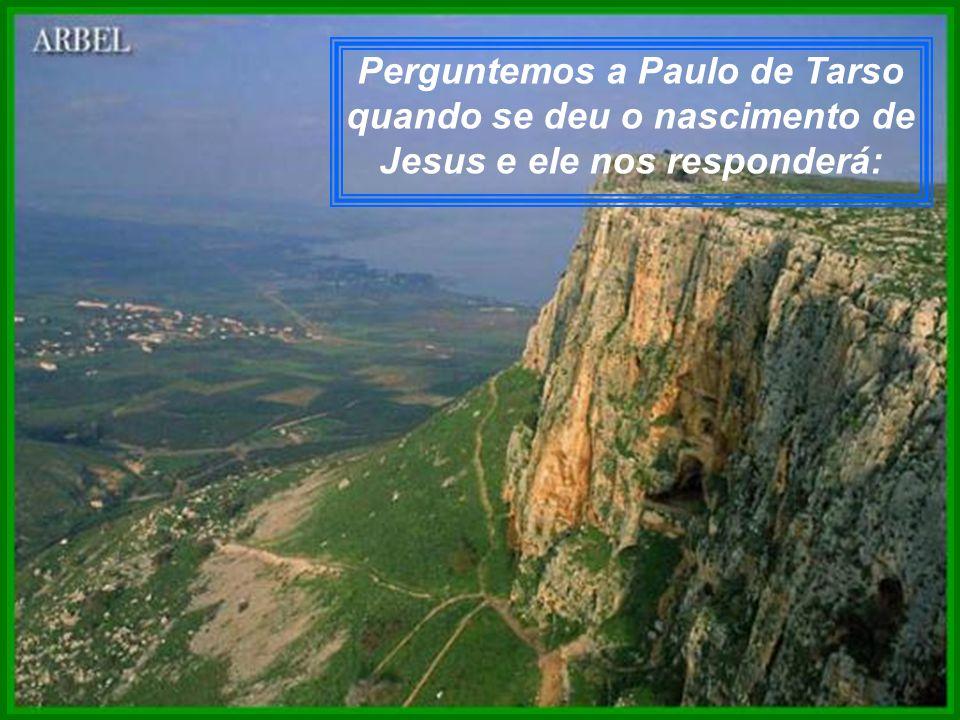 Perguntemos a Paulo de Tarso quando se deu o nascimento de Jesus e ele nos responderá: