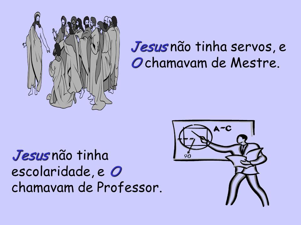 Jesus não tinha servos, e O chamavam de Mestre.