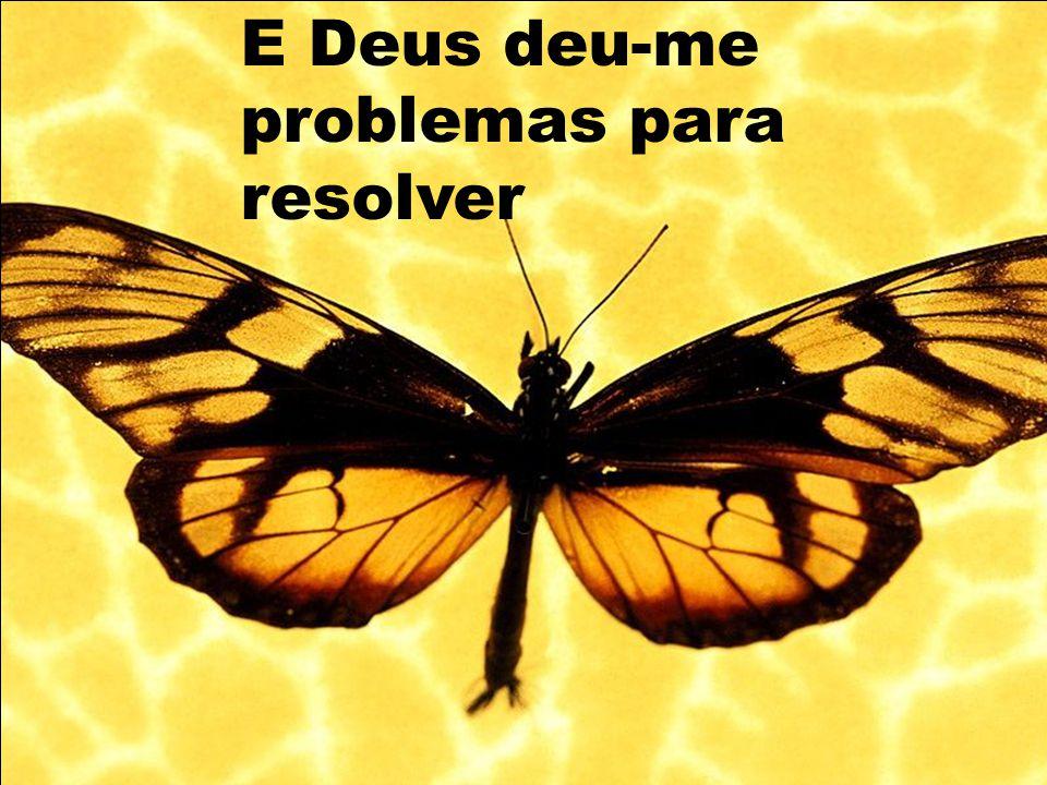 E Deus deu-me problemas para resolver
