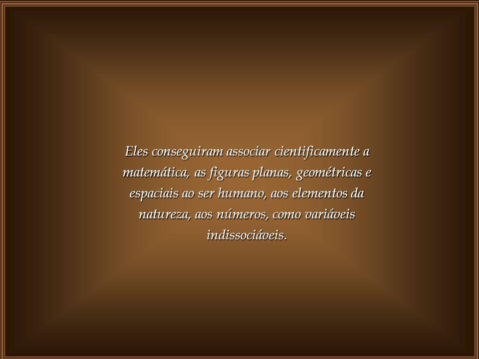 Eles conseguiram associar cientificamente a matemática, as figuras planas, geométricas e espaciais ao ser humano, aos elementos da natureza, aos números, como variáveis indissociáveis.