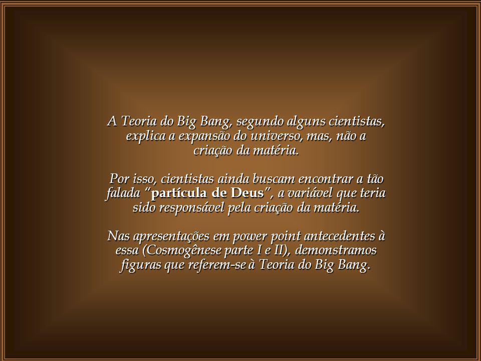 A Teoria do Big Bang, segundo alguns cientistas, explica a expansão do universo, mas, não a criação da matéria.