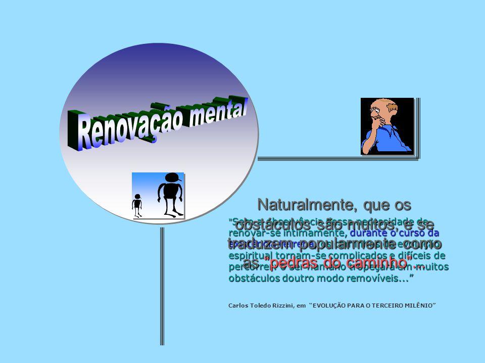 Renovação mental Naturalmente, que os obstáculos são muitos, e se traduzem popularmente como as pedras do caminho ...