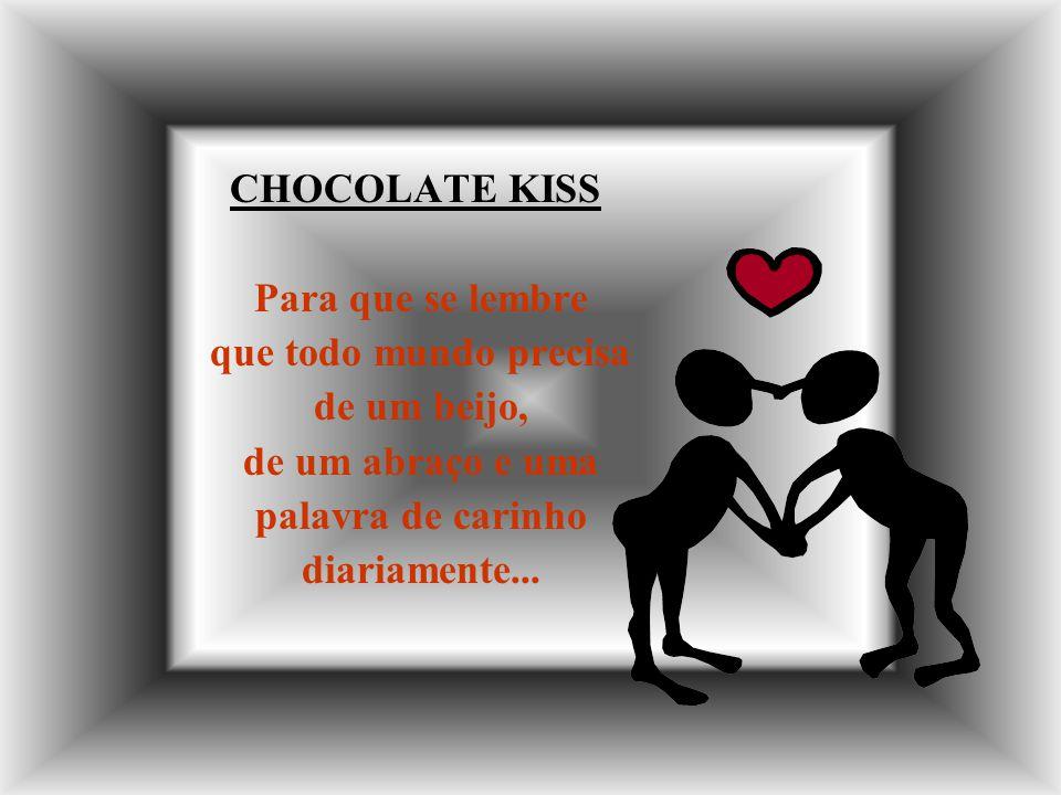 CHOCOLATE KISS Para que se lembre. que todo mundo precisa. de um beijo, de um abraço e uma. palavra de carinho.