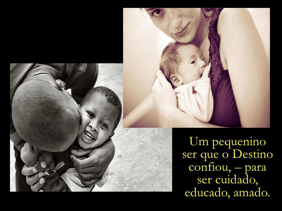 Um pequenino ser que o Destino confiou, – para ser cuidado, educado, amado.