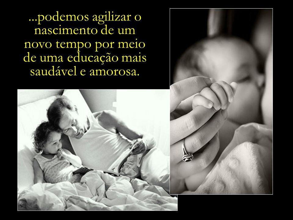 ...podemos agilizar o nascimento de um novo tempo por meio de uma educação mais saudável e amorosa.