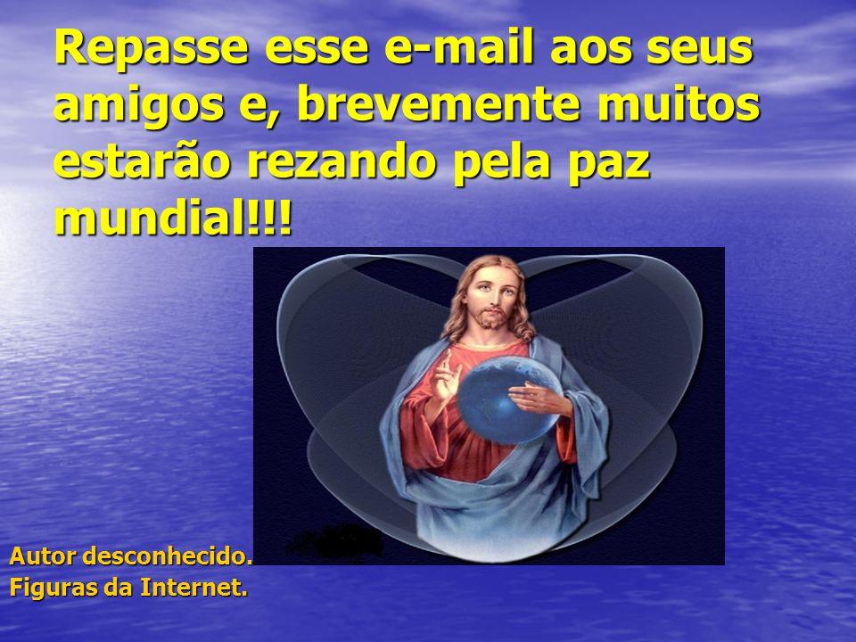 Repasse esse e-mail aos seus amigos e, brevemente muitos estarão rezando pela paz mundial!!!