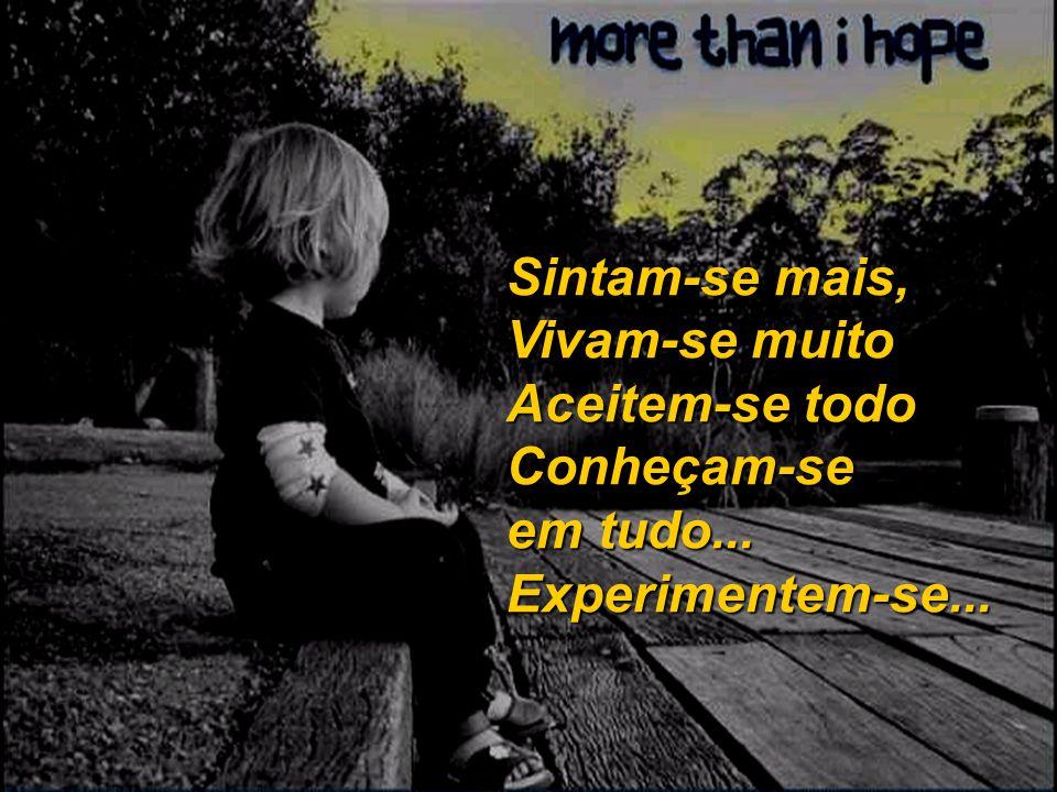 Sintam-se mais, Vivam-se muito Aceitem-se todo Conheçam-se em tudo... Experimentem-se...