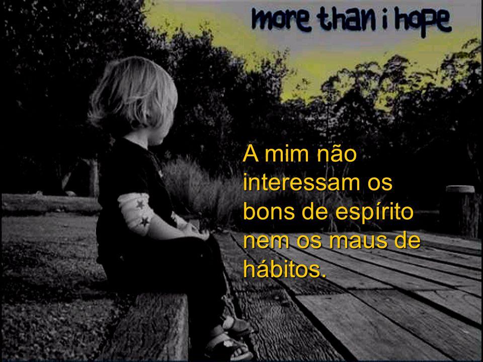 A mim não interessam os bons de espírito nem os maus de hábitos.