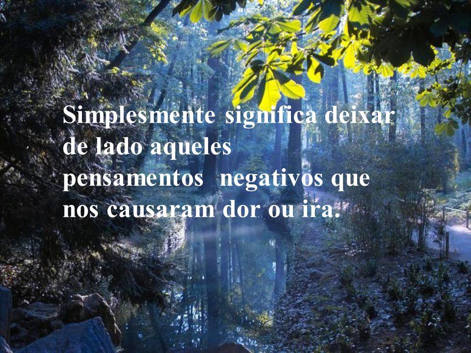 Simplesmente significa deixar de lado aqueles pensamentos negativos que nos causaram dor ou ira.