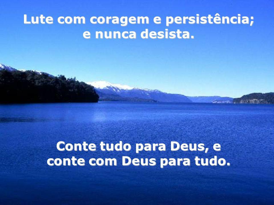 Lute com coragem e persistência; conte com Deus para tudo.