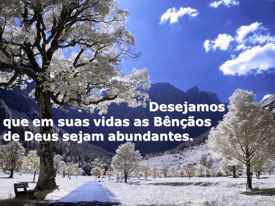 Desejamos que em suas vidas as Bênçãos de Deus sejam abundantes.