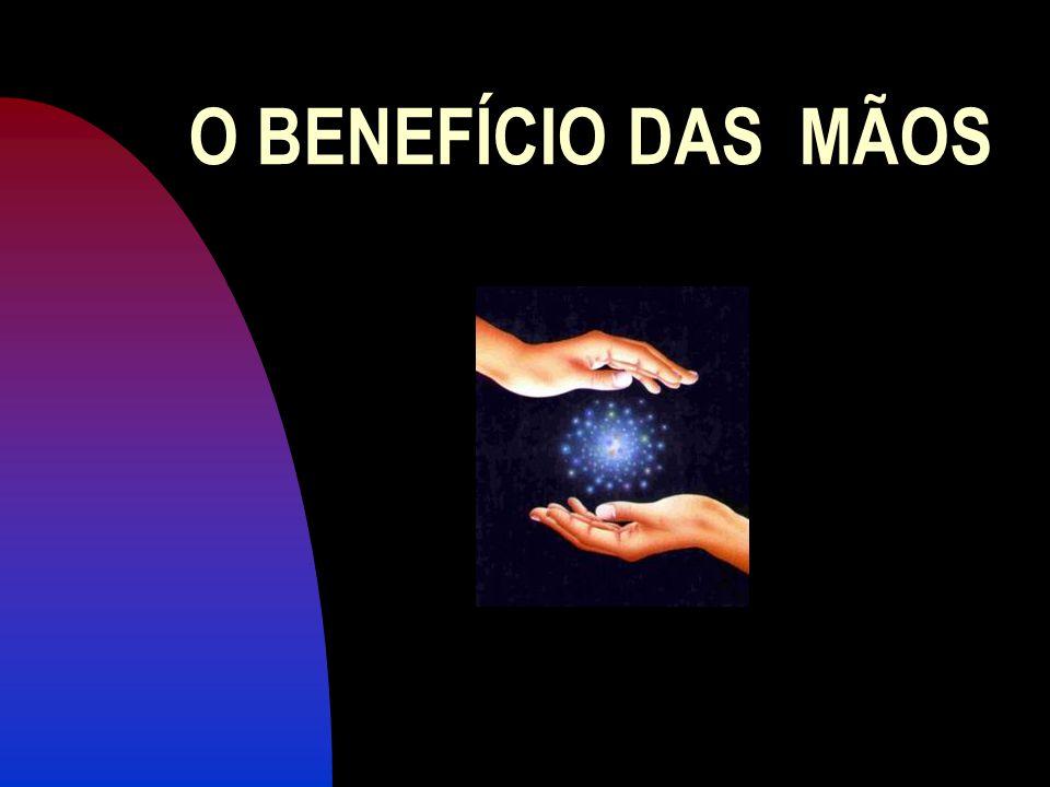 O BENEFÍCIO DAS MÃOS