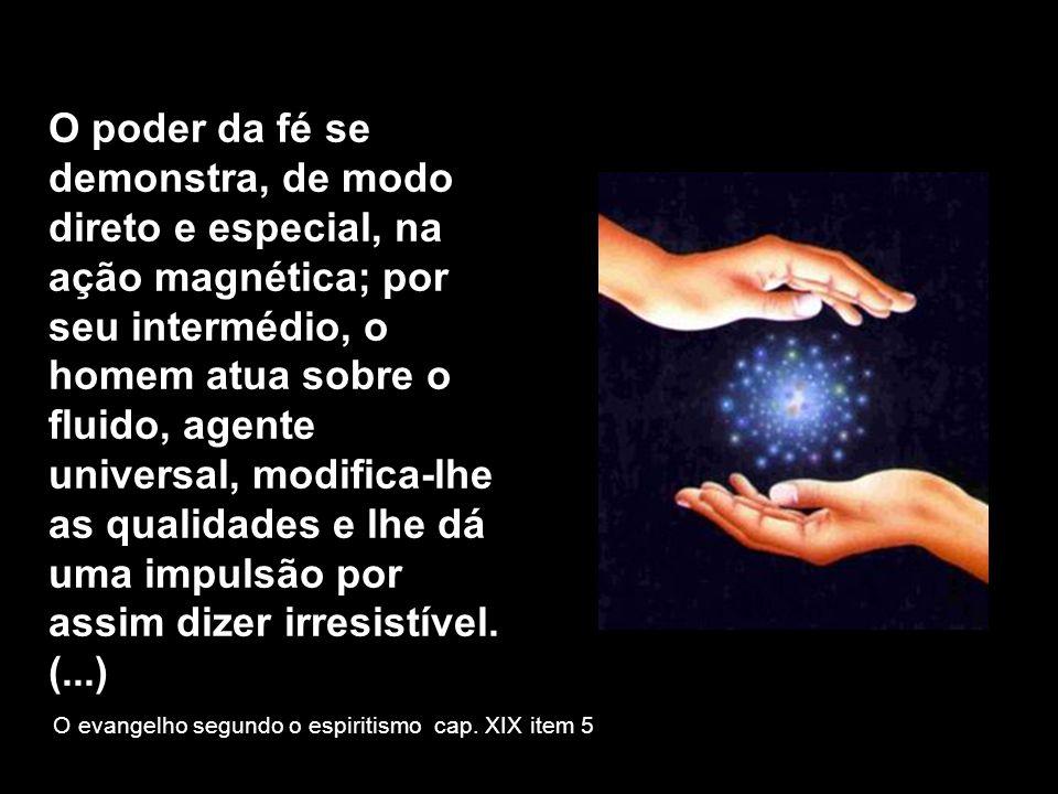 O poder da fé se demonstra, de modo direto e especial, na ação magnética; por seu intermédio, o homem atua sobre o fluido, agente universal, modifica-lhe as qualidades e lhe dá uma impulsão por assim dizer irresistível. (...)