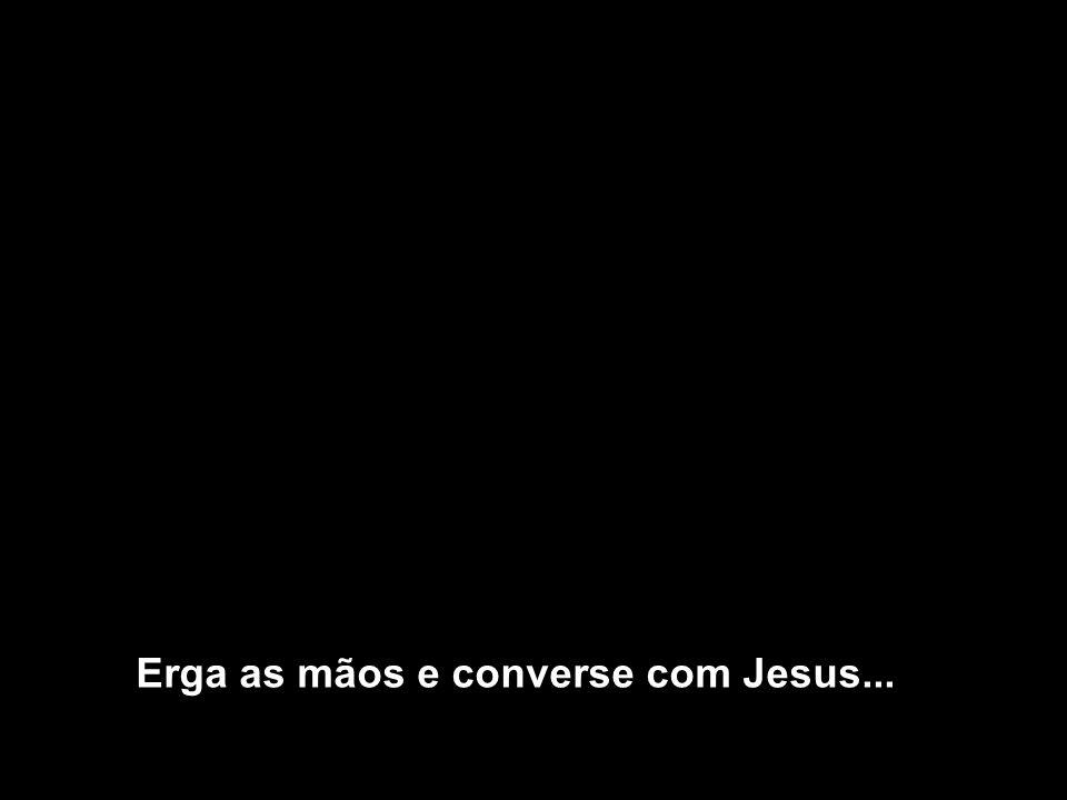 Erga as mãos e converse com Jesus...