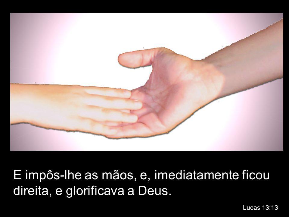 E impôs-lhe as mãos, e, imediatamente ficou direita, e glorificava a Deus.