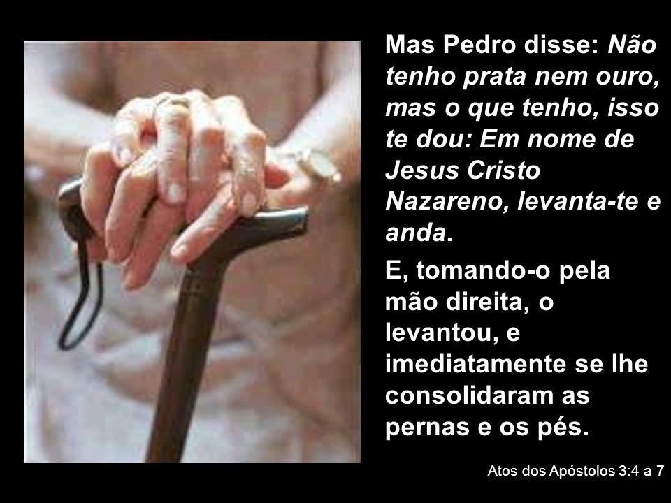 Mas Pedro disse: Não tenho prata nem ouro, mas o que tenho, isso te dou: Em nome de Jesus Cristo Nazareno, levanta-te e anda.