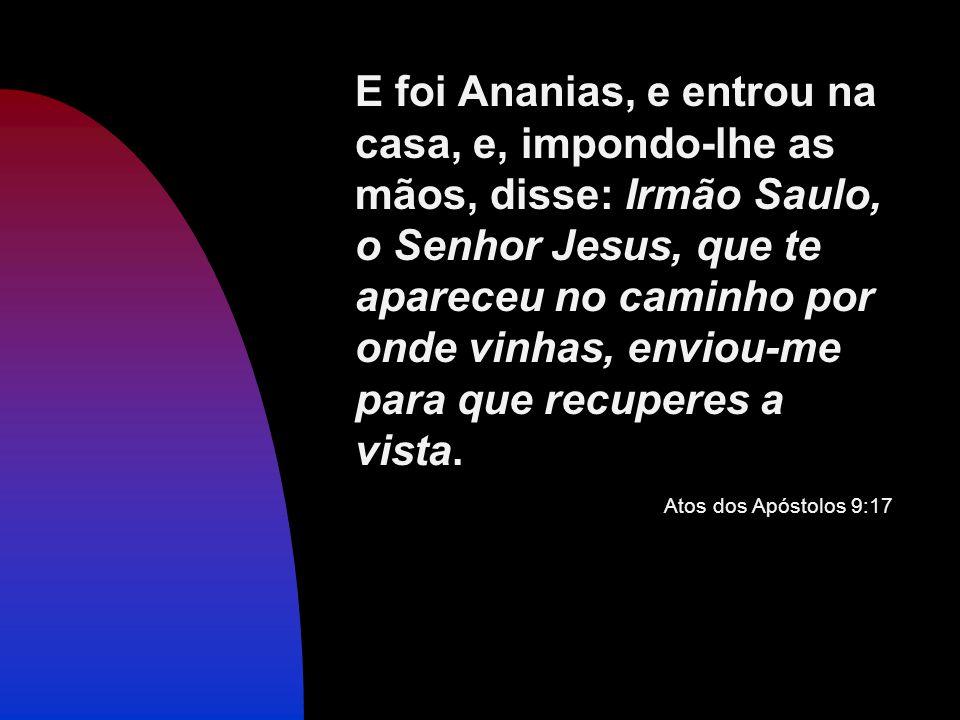 E foi Ananias, e entrou na casa, e, impondo-lhe as mãos, disse: Irmão Saulo, o Senhor Jesus, que te apareceu no caminho por onde vinhas, enviou-me para que recuperes a vista.
