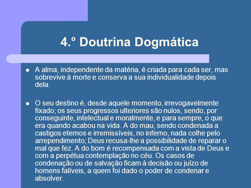 4.° Doutrina Dogmática A alma, independente da matéria, é criada para cada ser, mas sobrevive à morte e conserva a sua individualidade depois dela.