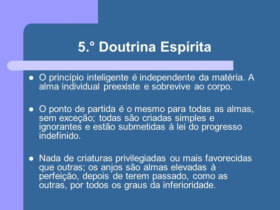 5.° Doutrina Espírita O princípio inteligente é independente da matéria. A alma individual preexiste e sobrevive ao corpo.