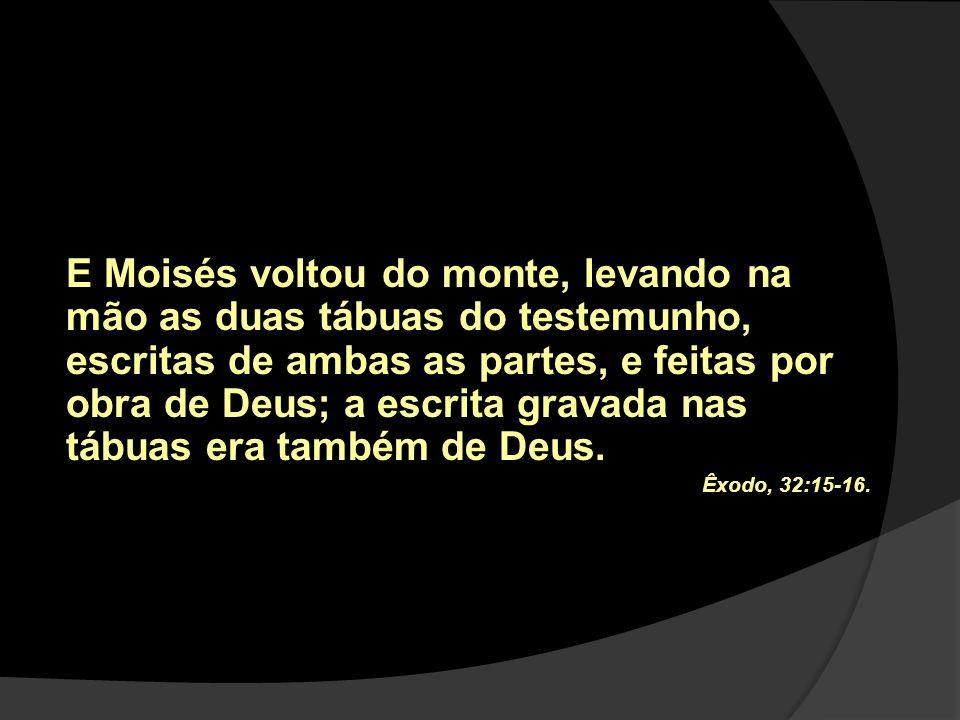 E Moisés voltou do monte, levando na mão as duas tábuas do testemunho, escritas de ambas as partes, e feitas por obra de Deus; a escrita gravada nas tábuas era também de Deus.